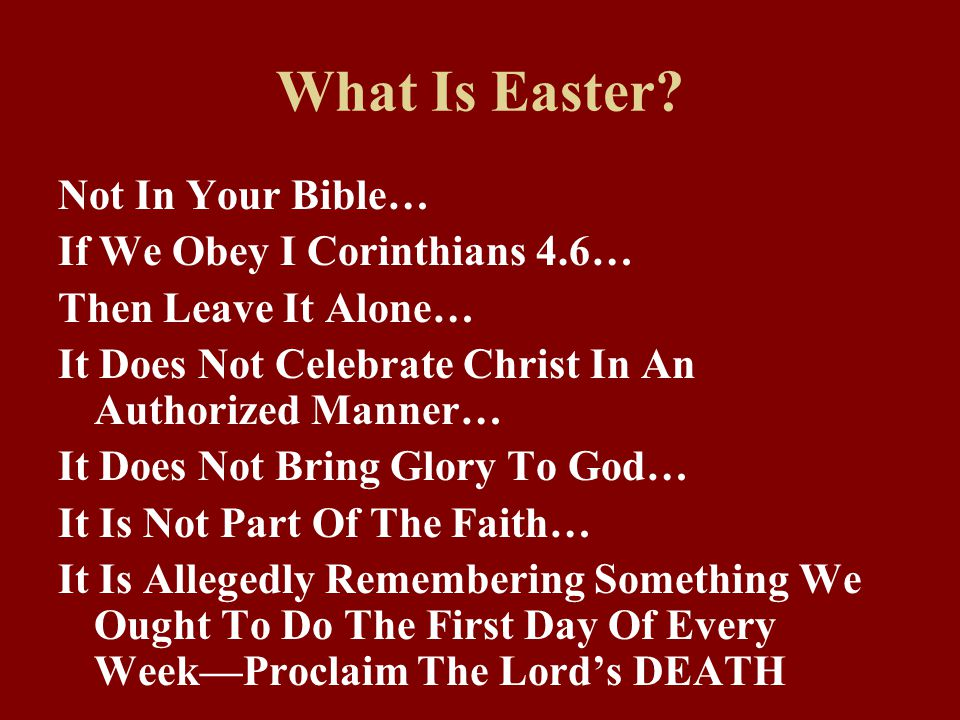 What Is Easter? Not In Your Bible… If We Obey I Corinthians 4.6… Then Leave It Alone… It Does Not Celebrate Christ In An Authorized Manner… It Does No