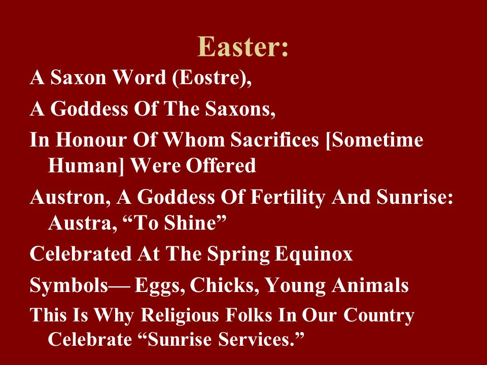 Easter: A Saxon Word (Eostre), A Goddess Of The Saxons, In Honour Of Whom Sacrifices [Sometime Human] Were Offered Austron, A Goddess Of Fertility And