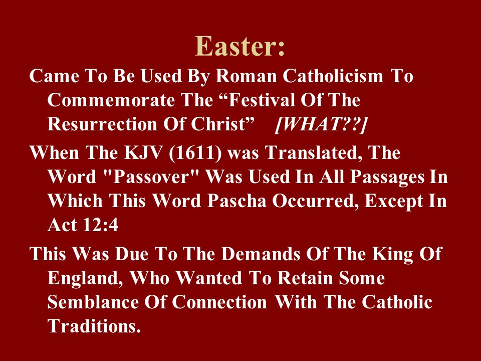 Easter: Came To Be Used By Roman Catholicism To Commemorate The Festival Of The Resurrection Of Christ [WHAT ] When The KJV (1611) was Translated, The Word Passover Was Used In All Passages In Which This Word Pascha Occurred, Except In Act 12:4 This Was Due To The Demands Of The King Of England, Who Wanted To Retain Some Semblance Of Connection With The Catholic Traditions.