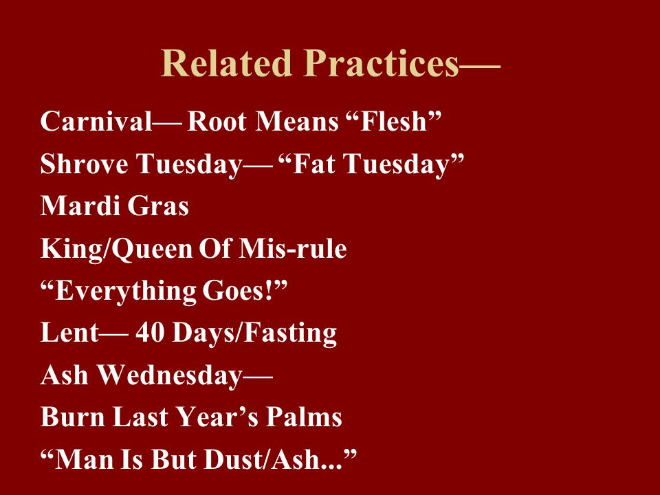 """Related Practices— Carnival— Root Means """"Flesh"""" Shrove Tuesday— """"Fat Tuesday"""" Mardi Gras King/Queen Of Mis-rule """"Everything Goes!"""" Lent— 40 Days/Fasti"""