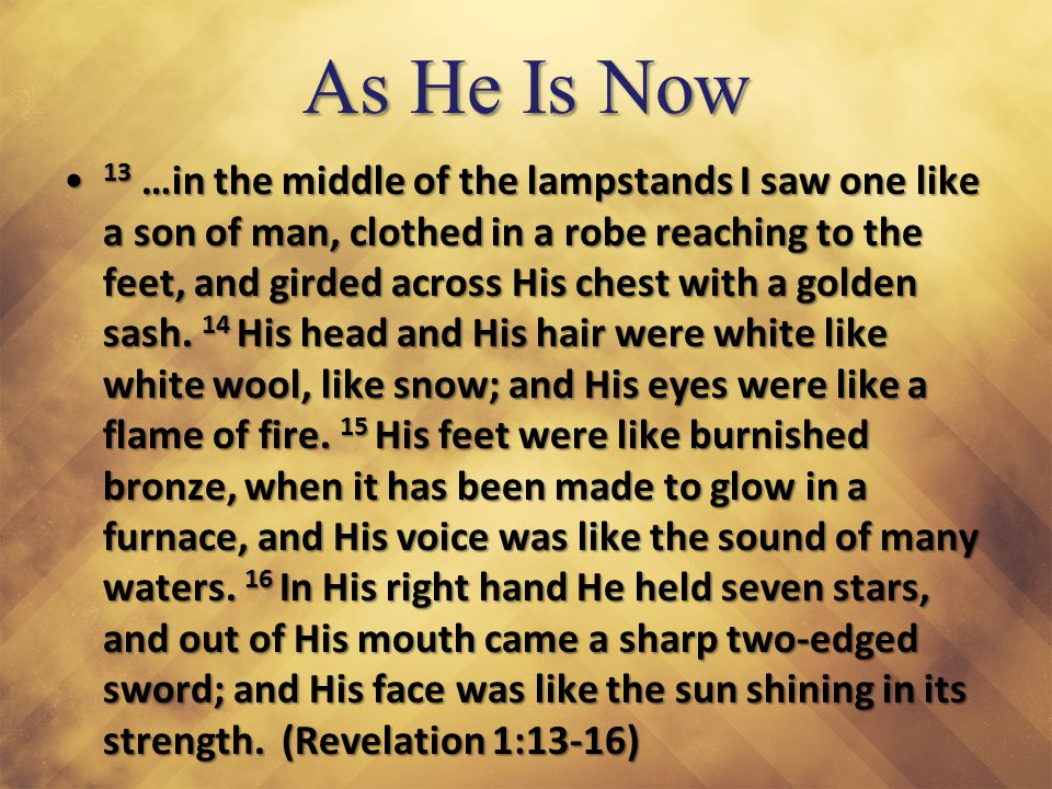 As He Is Now 13 …in the middle of the lampstands I saw one like a son of man, clothed in a robe reaching to the feet, and girded across His chest with