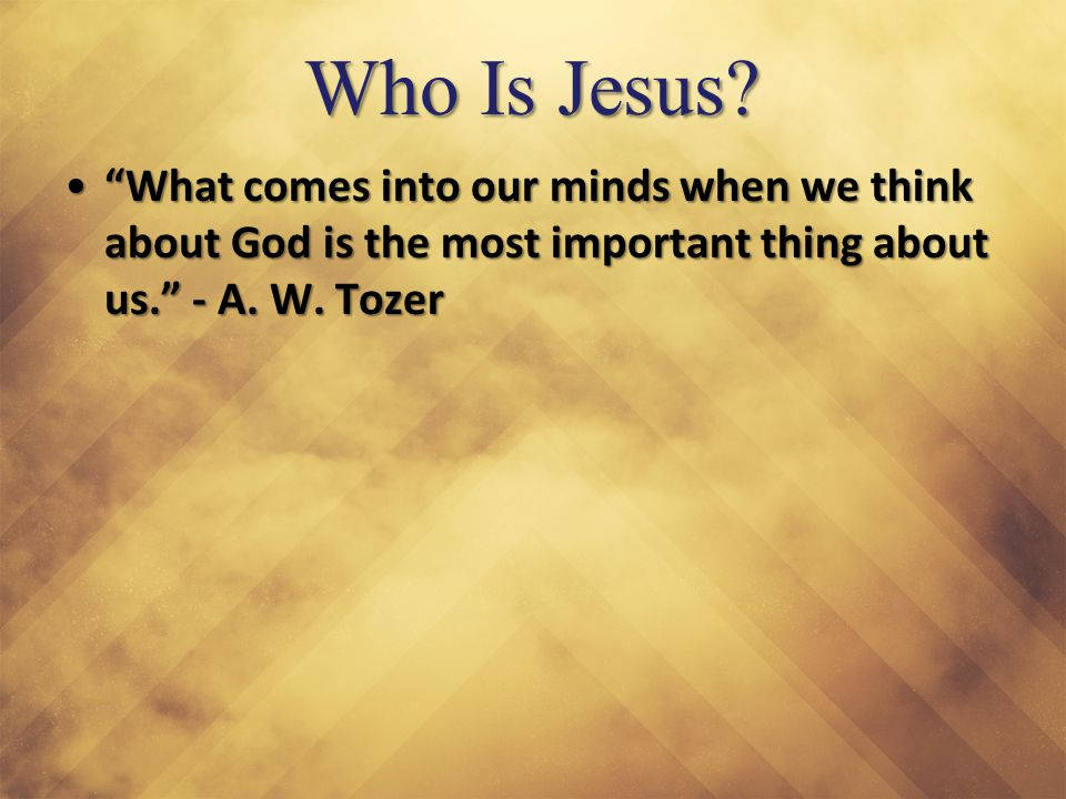 "Who Is Jesus? ""What comes into our minds when we think about God is the most important thing about us."" - A. W. Tozer""What comes into our minds when w"