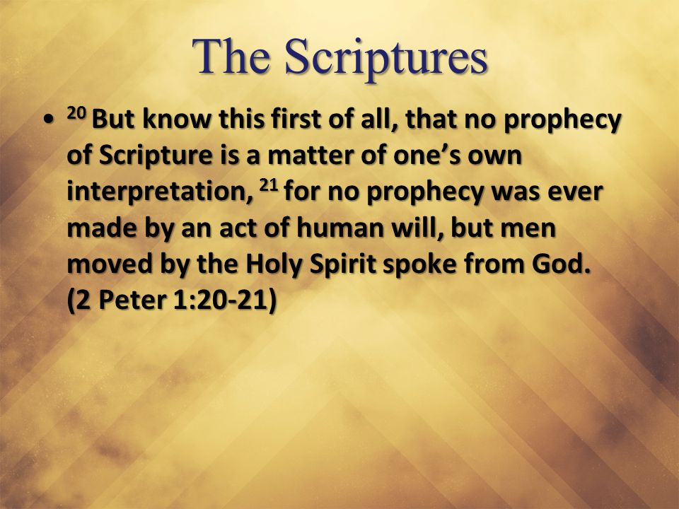 The Scriptures 20 But know this first of all, that no prophecy of Scripture is a matter of one's own interpretation, 21 for no prophecy was ever made by an act of human will, but men moved by the Holy Spirit spoke from God.