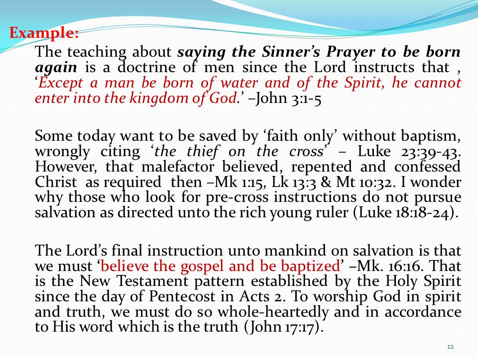 Example: The teaching about saying the Sinner's Prayer to be born again is a doctrine of men since the Lord instructs that, 'Except a man be born of water and of the Spirit, he cannot enter into the kingdom of God.' –John 3:1-5 Some today want to be saved by 'faith only' without baptism, wrongly citing 'the thief on the cross' – Luke 23:39-43.