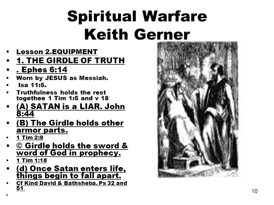 10 Spiritual Warfare Keith Gerner Lesson 2.EQUIPMENT 1. THE GIRDLE OF TRUTH. Ephes 6:14 Worn by JESUS as Messiah. Isa 11:5. Truthfulness holds the res