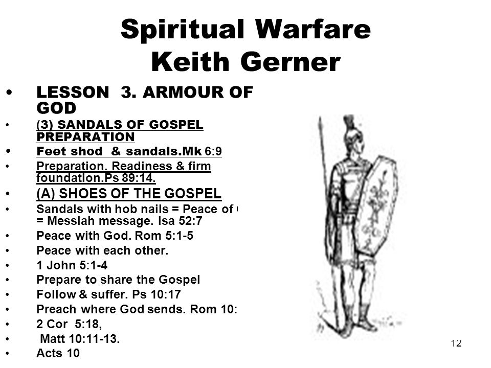 12 Spiritual Warfare Keith Gerner LESSON 3. ARMOUR OF GOD ( 3) SANDALS OF GOSPEL PREPARATION Feet shod & sandals.Mk 6:9 Preparation. Readiness & firm