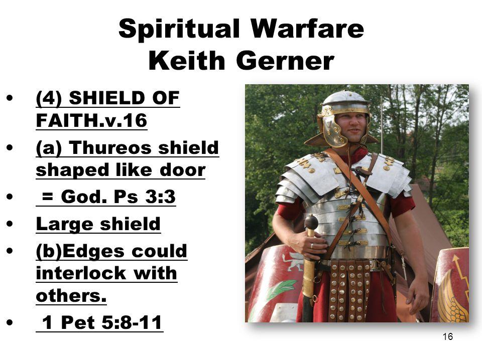 16 Spiritual Warfare Keith Gerner (4) SHIELD OF FAITH.v.16 (a) Thureos shield shaped like door = God. Ps 3:3 Large shield (b)Edges could interlock wit