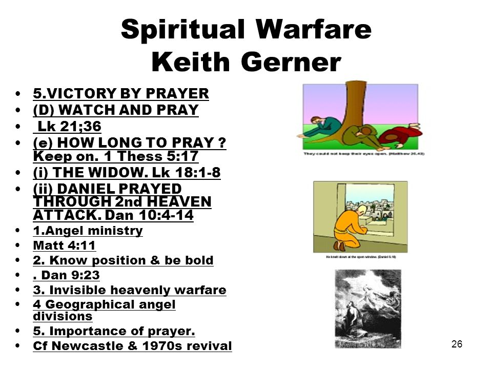 26 Spiritual Warfare Keith Gerner 5.VICTORY BY PRAYER (D) WATCH AND PRAY Lk 21;36 (e) HOW LONG TO PRAY ? Keep on. 1 Thess 5:17 (i) THE WIDOW. Lk 18:1-
