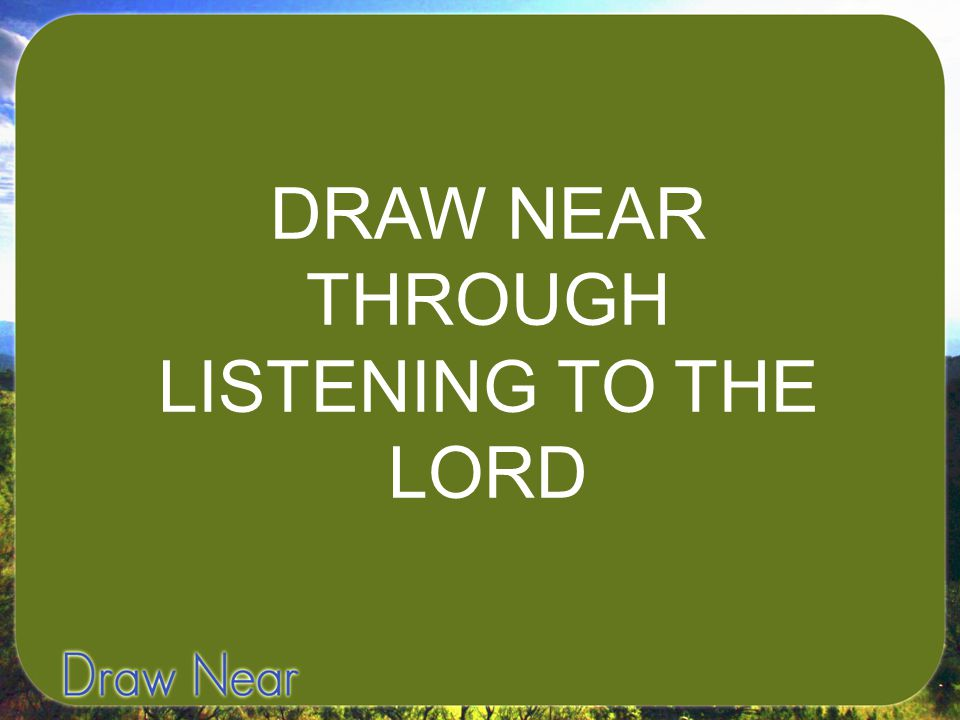 DRAW NEAR THROUGH LISTENING TO THE LORD