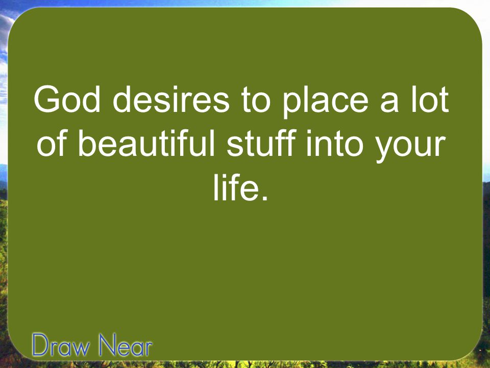 God desires to place a lot of beautiful stuff into your life.