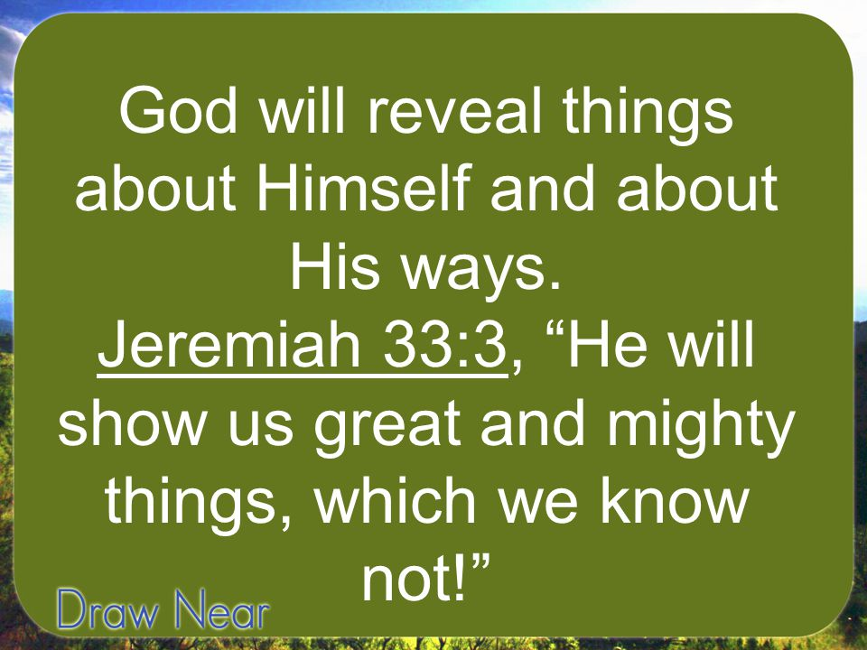 God will reveal things about Himself and about His ways.