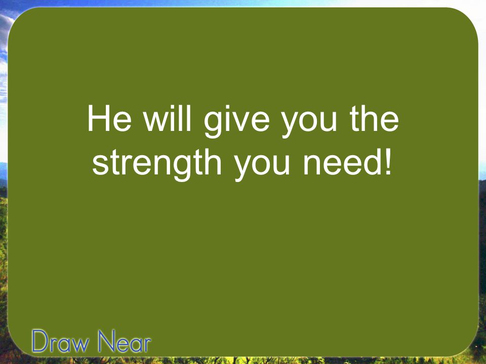 He will give you the strength you need!