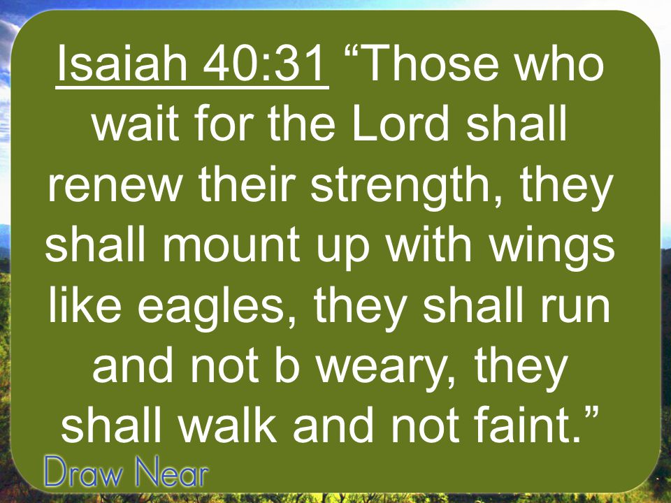 Isaiah 40:31 Those who wait for the Lord shall renew their strength, they shall mount up with wings like eagles, they shall run and not b weary, they shall walk and not faint.