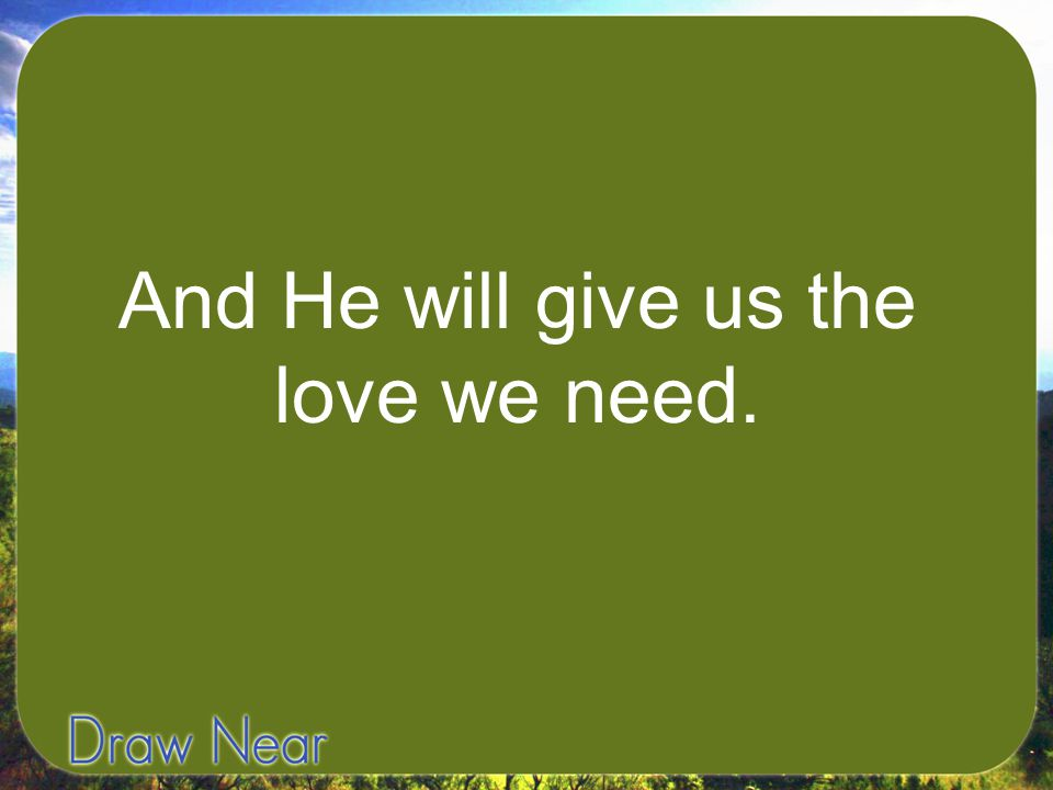 And He will give us the love we need.