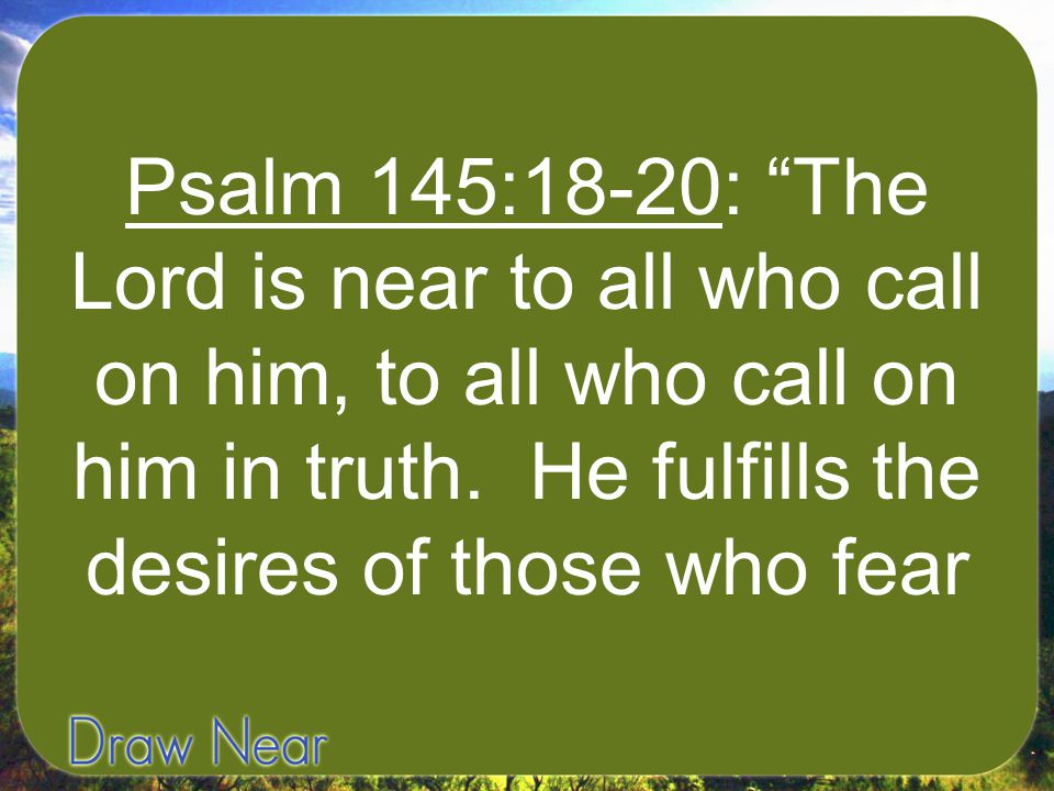 Psalm 145:18-20: The Lord is near to all who call on him, to all who call on him in truth.