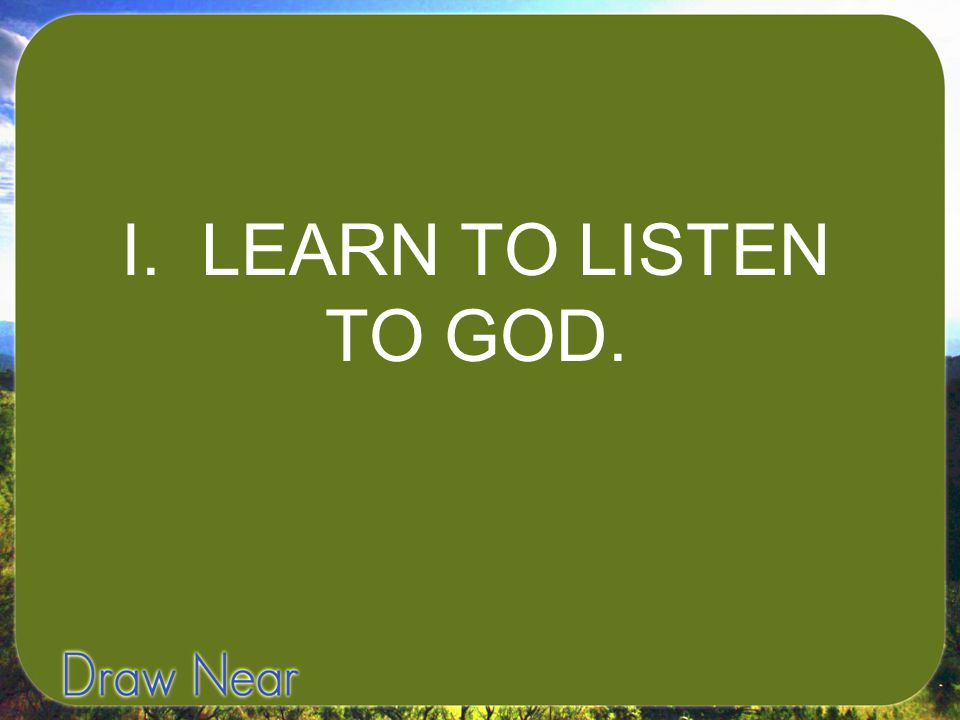 I. LEARN TO LISTEN TO GOD.