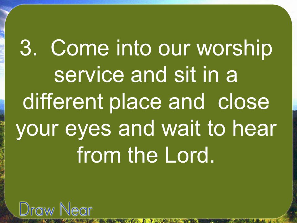 3. Come into our worship service and sit in a different place and close your eyes and wait to hear from the Lord.
