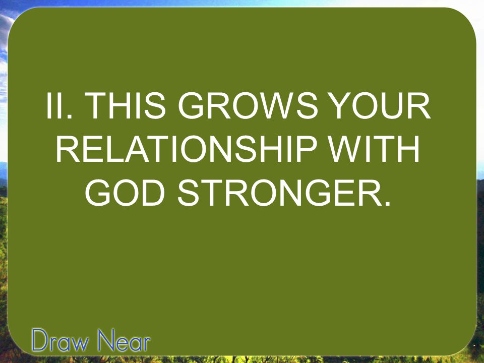 II. THIS GROWS YOUR RELATIONSHIP WITH GOD STRONGER.