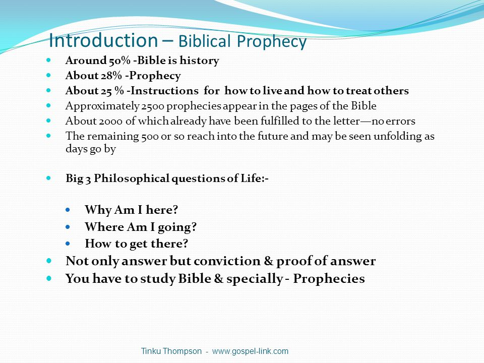 Introduction – Biblical Prophecy Around 50% -Bible is history About 28% -Prophecy About 25 % -Instructions for how to live and how to treat others Approximately 2500 prophecies appear in the pages of the Bible About 2000 of which already have been fulfilled to the letter—no errors The remaining 500 or so reach into the future and may be seen unfolding as days go by Big 3 Philosophical questions of Life:- Why Am I here.