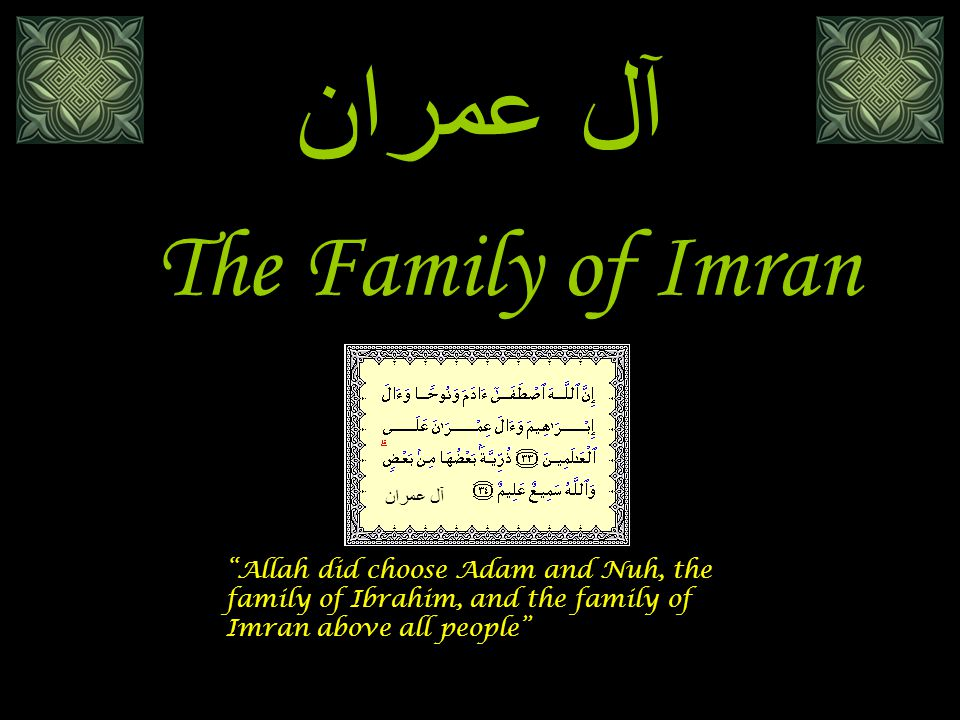 The Family of Imran آل عمران Allah did choose Adam and Nuh, the family of Ibrahim, and the family of Imran above all people