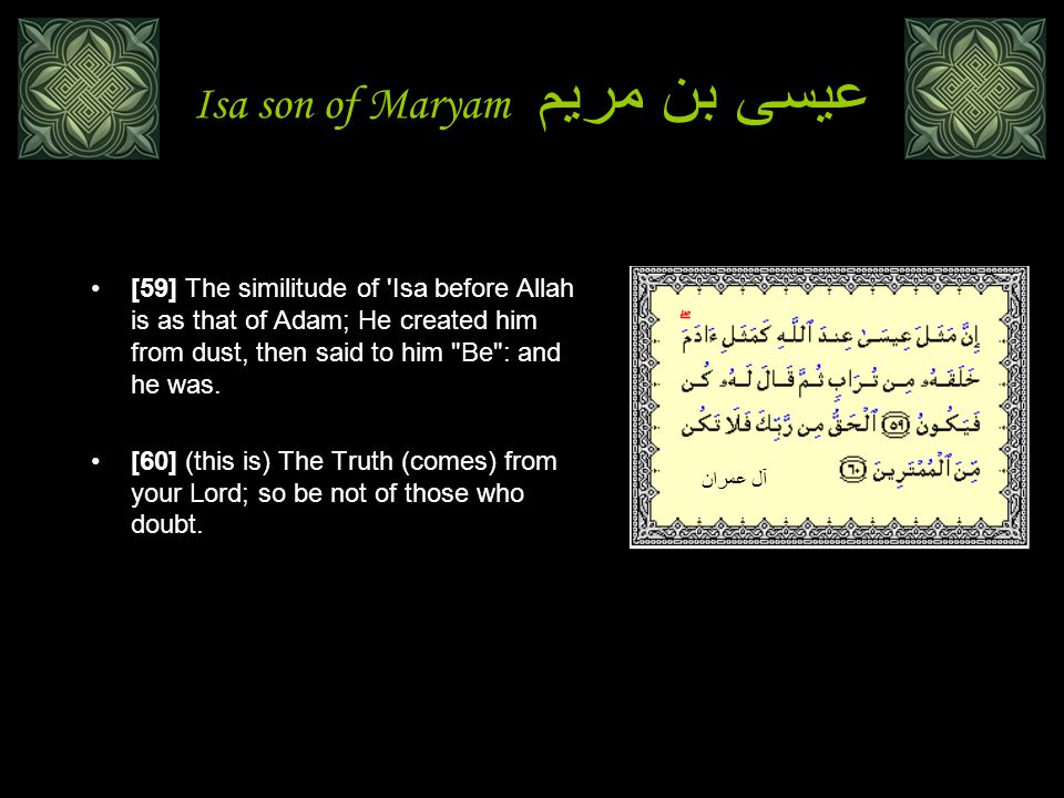 Isa son of Maryam عيسى بن مريم [59] The similitude of Isa before Allah is as that of Adam; He created him from dust, then said to him Be : and he was.