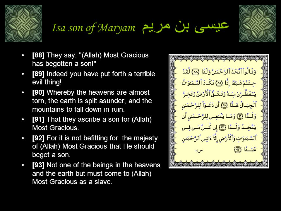 Isa son of Maryam عيسى بن مريم [88] They say: (Allah) Most Gracious has begotten a son! [89] Indeed you have put forth a terrible evil thing.