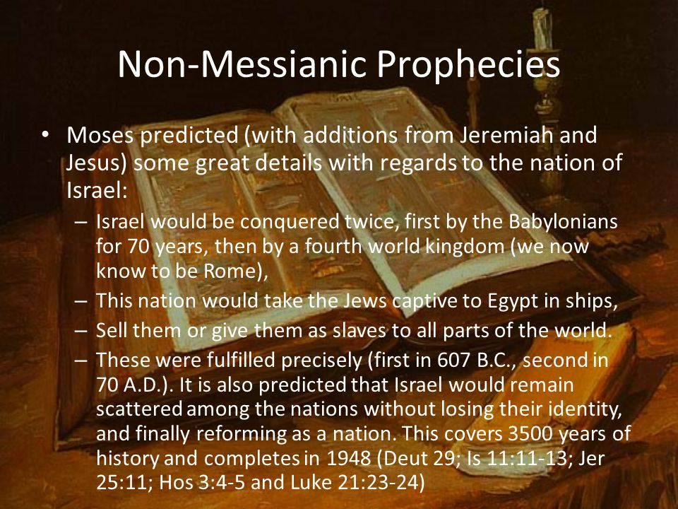 Non-Messianic Prophecies Moses predicted (with additions from Jeremiah and Jesus) some great details with regards to the nation of Israel: – Israel would be conquered twice, first by the Babylonians for 70 years, then by a fourth world kingdom (we now know to be Rome), – This nation would take the Jews captive to Egypt in ships, – Sell them or give them as slaves to all parts of the world.