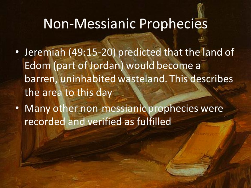 Non-Messianic Prophecies Jeremiah (49:15-20) predicted that the land of Edom (part of Jordan) would become a barren, uninhabited wasteland. This descr