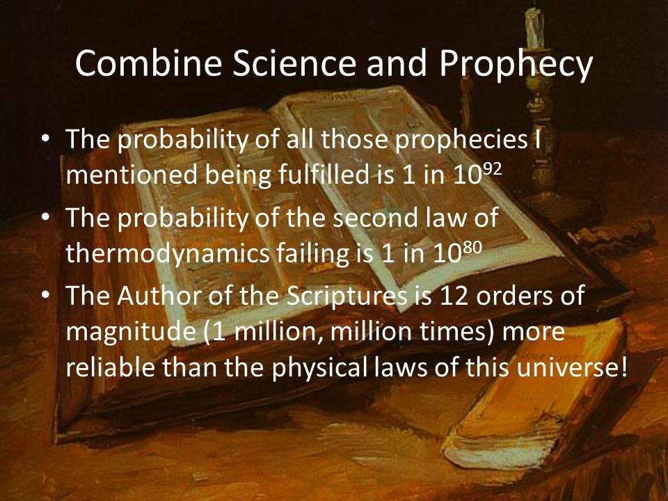 Combine Science and Prophecy The probability of all those prophecies I mentioned being fulfilled is 1 in 10 92 The probability of the second law of thermodynamics failing is 1 in 10 80 The Author of the Scriptures is 12 orders of magnitude (1 million, million times) more reliable than the physical laws of this universe!
