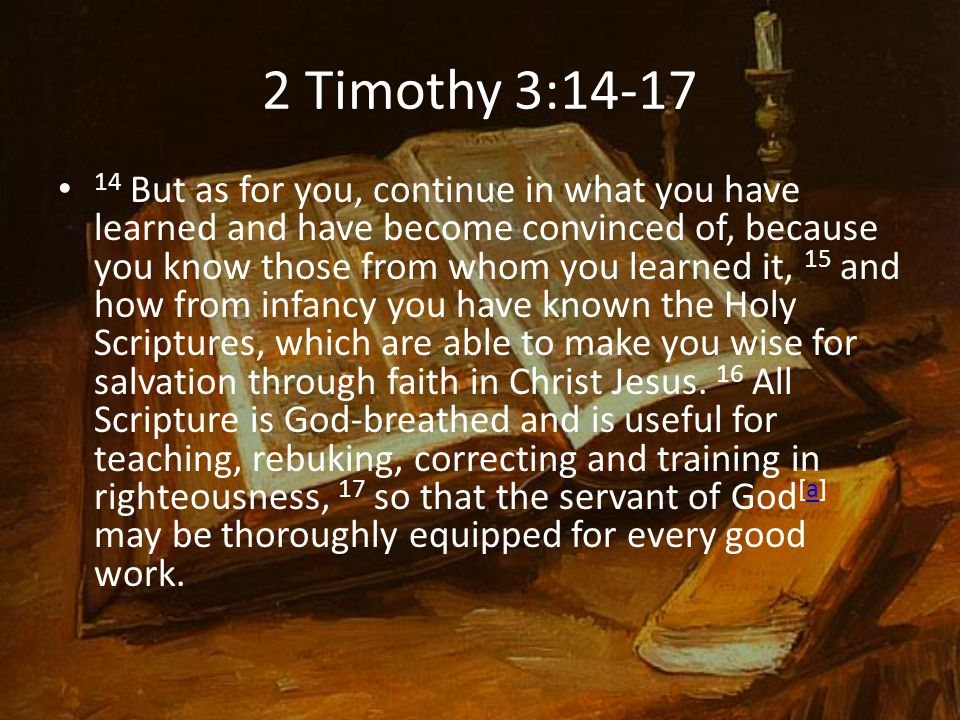 2 Timothy 3:14-17 14 But as for you, continue in what you have learned and have become convinced of, because you know those from whom you learned it, 15 and how from infancy you have known the Holy Scriptures, which are able to make you wise for salvation through faith in Christ Jesus.