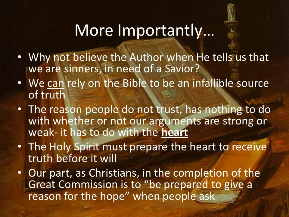 More Importantly… Why not believe the Author when He tells us that we are sinners, in need of a Savior? We can rely on the Bible to be an infallible s