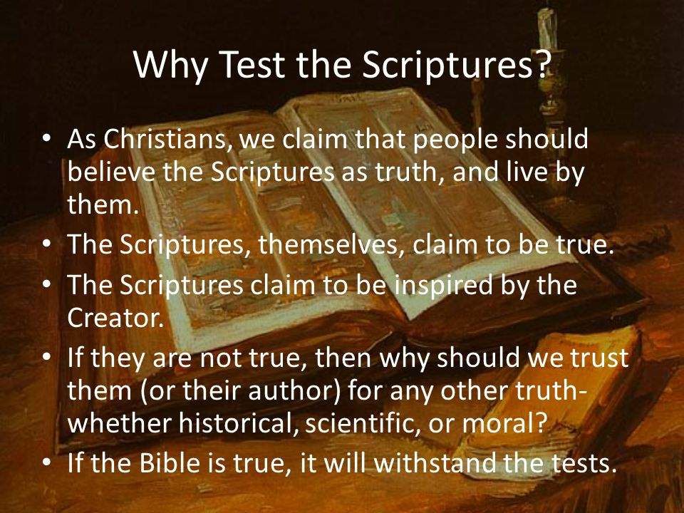 Why Test the Scriptures? As Christians, we claim that people should believe the Scriptures as truth, and live by them. The Scriptures, themselves, cla