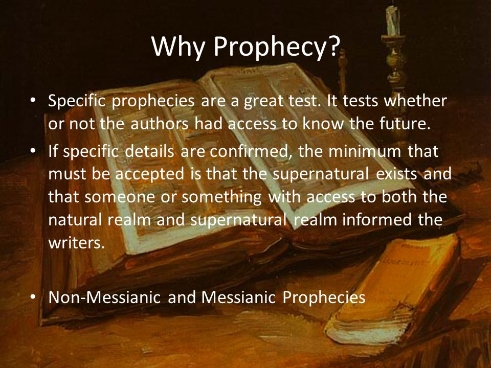 Why Prophecy? Specific prophecies are a great test. It tests whether or not the authors had access to know the future. If specific details are confirm