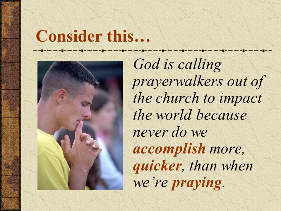 Consider this… God is calling prayerwalkers out of the church to impact the world because never do we accomplish more, quicker, than when we're praying.