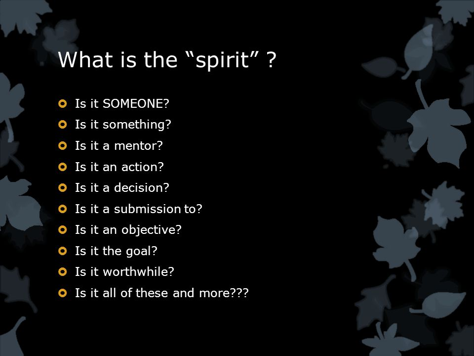 What is the spirit .  Is it SOMEONE.  Is it something.