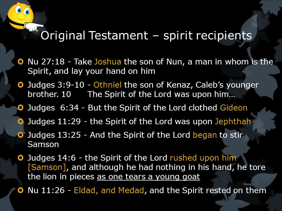 Original Testament – spirit recipients  Nu 27:18 - Take Joshua the son of Nun, a man in whom is the Spirit, and lay your hand on him  Judges 3:9-10 - Othniel the son of Kenaz, Caleb's younger brother.