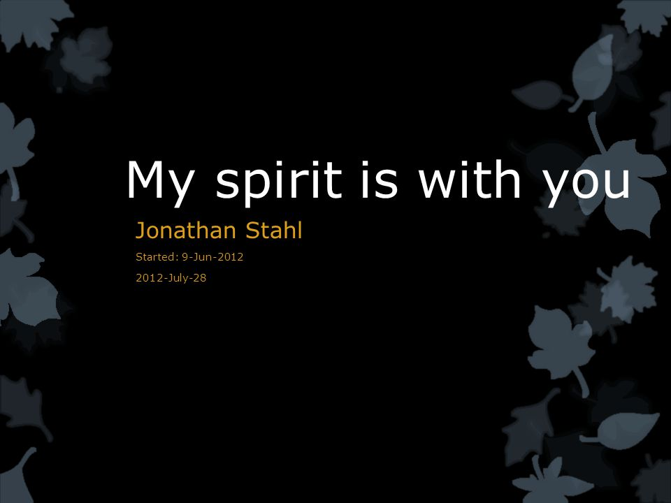 My spirit is with you Jonathan Stahl Started: 9-Jun-2012 2012-July-28