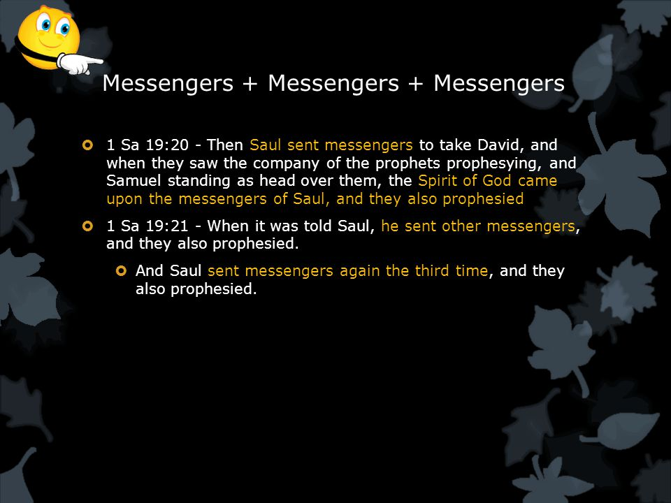 Messengers + Messengers + Messengers  1 Sa 19:20 - Then Saul sent messengers to take David, and when they saw the company of the prophets prophesying, and Samuel standing as head over them, the Spirit of God came upon the messengers of Saul, and they also prophesied  1 Sa 19:21 - When it was told Saul, he sent other messengers, and they also prophesied.
