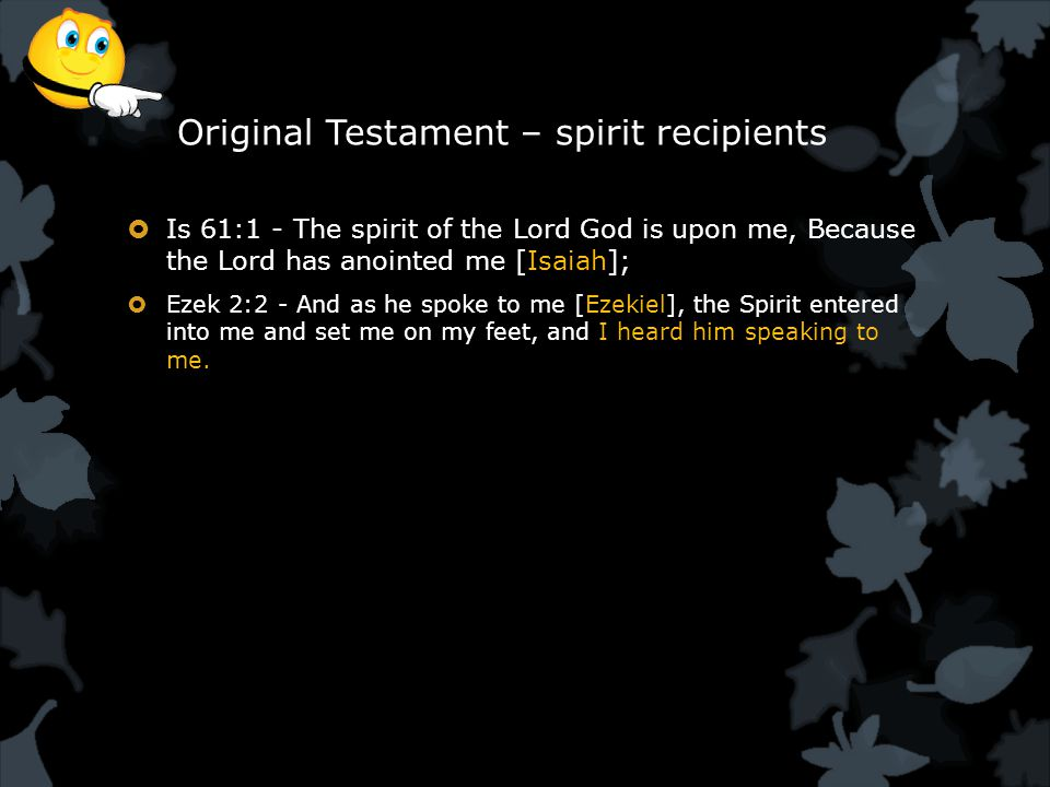Original Testament – spirit recipients  Is 61:1 - The spirit of the Lord God is upon me, Because the Lord has anointed me [Isaiah];  Ezek 2:2 - And as he spoke to me [Ezekiel], the Spirit entered into me and set me on my feet, and I heard him speaking to me.