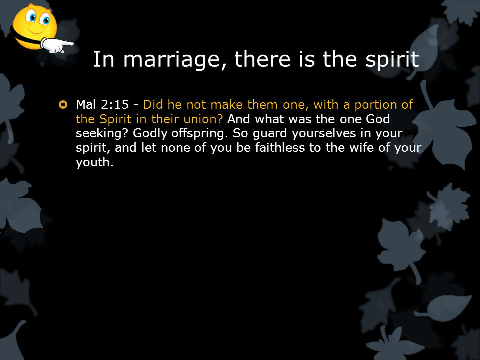 In marriage, there is the spirit  Mal 2:15 - Did he not make them one, with a portion of the Spirit in their union.