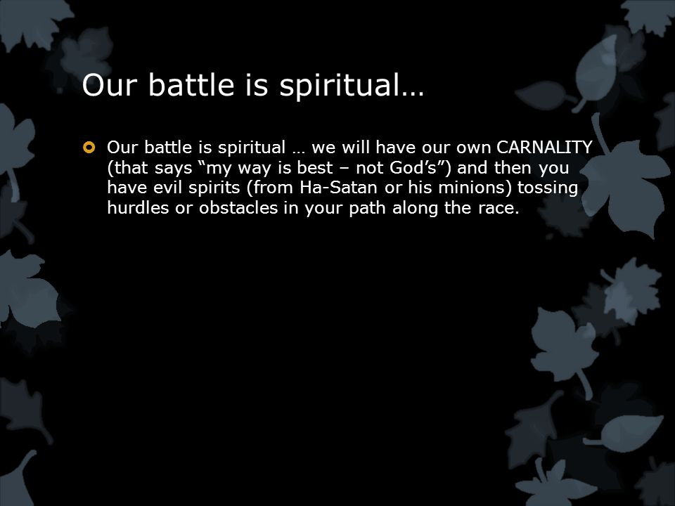 Our battle is spiritual…  Our battle is spiritual … we will have our own CARNALITY (that says my way is best – not God's ) and then you have evil spirits (from Ha-Satan or his minions) tossing hurdles or obstacles in your path along the race.