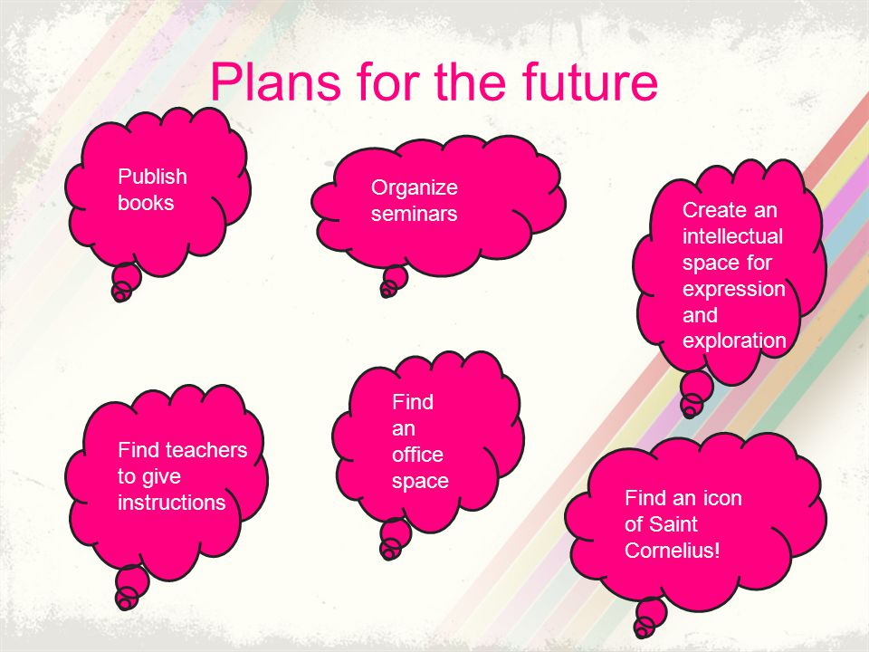 Plans for the future Publish books Organize seminars Create an intellectual space for expression and exploration Find teachers to give instructions Fi