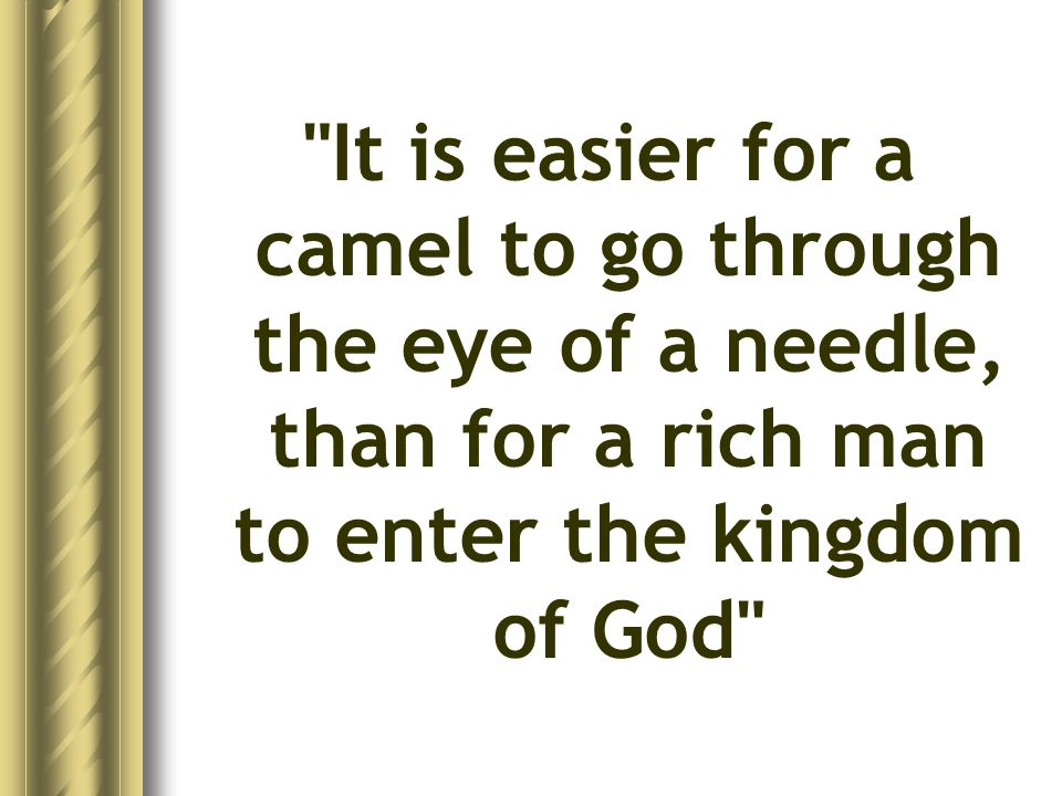 It is easier for a camel to go through the eye of a needle, than for a rich man to enter the kingdom of God