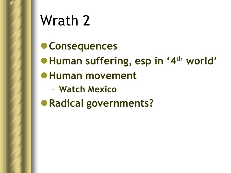 Wrath 2 Consequences Human suffering, esp in '4 th world' Human movement –Watch Mexico Radical governments
