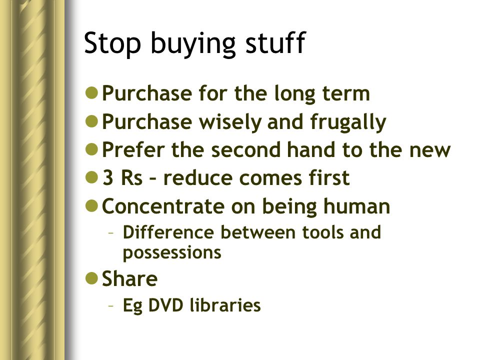Stop buying stuff Purchase for the long term Purchase wisely and frugally Prefer the second hand to the new 3 Rs – reduce comes first Concentrate on being human –Difference between tools and possessions Share –Eg DVD libraries