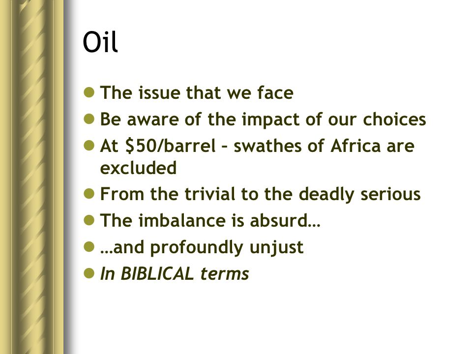 Oil The issue that we face Be aware of the impact of our choices At $50/barrel – swathes of Africa are excluded From the trivial to the deadly serious The imbalance is absurd… …and profoundly unjust In BIBLICAL terms