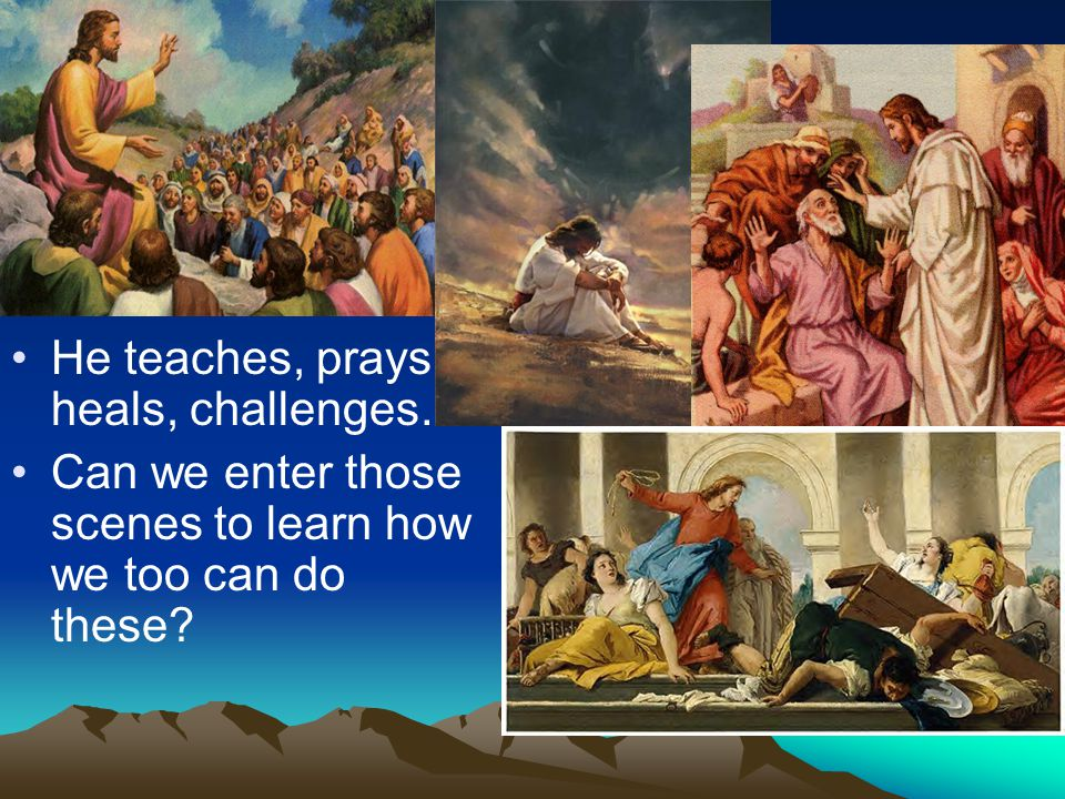 He teaches, prays, heals, challenges… Can we enter those scenes to learn how we too can do these