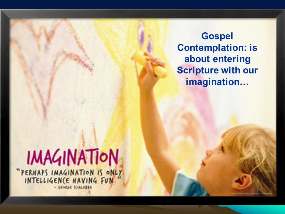 Gospel Contemplation: is about entering Scripture with our imagination…