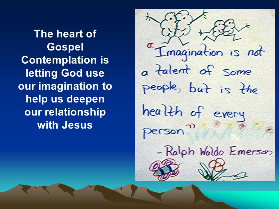 The heart of Gospel Contemplation is letting God use our imagination to help us deepen our relationship with Jesus