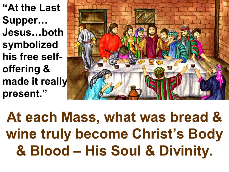 """""""At the Last Supper… Jesus…both symbolized his free self- offering & made it really present."""" At each Mass, what was bread & wine truly become Christ'"""